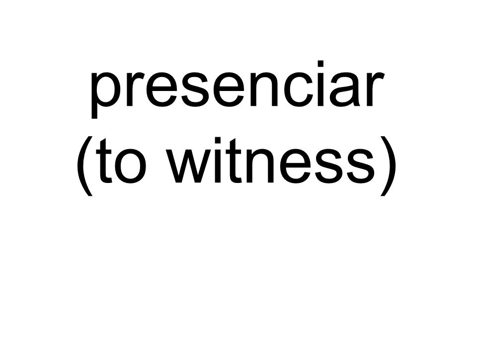 presenciar (to witness)