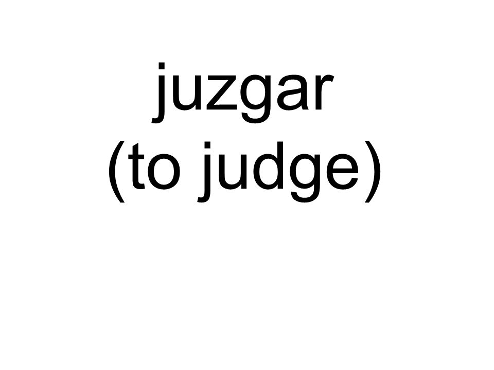 juzgar (to judge)