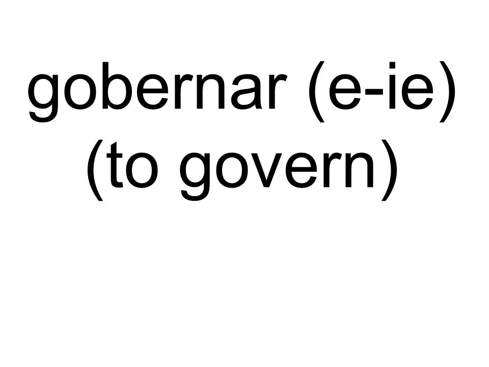 gobernar (e-ie) (to govern)