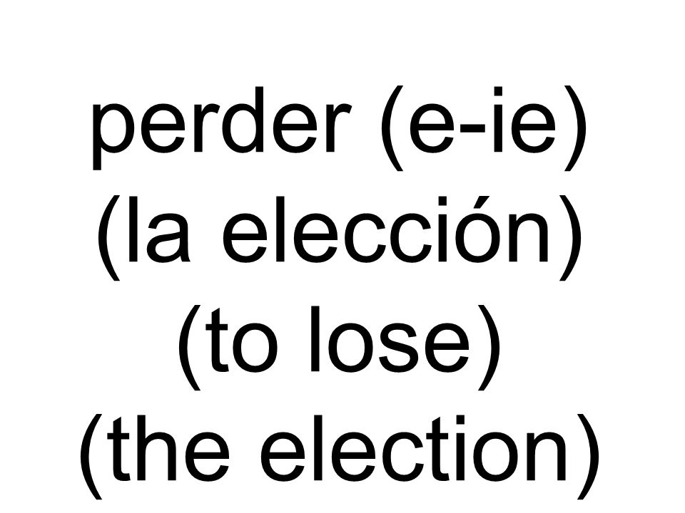 perder (e-ie) (la elección) (to lose) (the election)