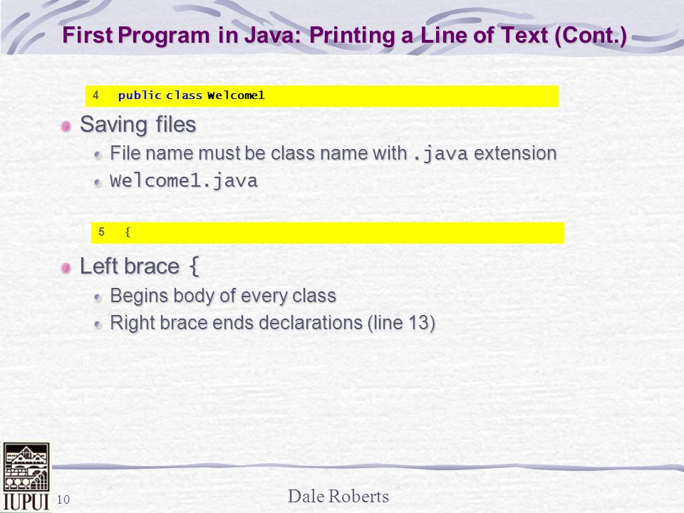 Dale Roberts 10 First Program in Java: Printing a Line of Text (Cont.) Saving files File name must be class name with.java extension Welcome1.java Left brace { Begins body of every class Right brace ends declarations (line 13) 4 public class Welcome1 5 {