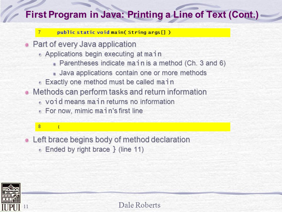 Dale Roberts 11 First Program in Java: Printing a Line of Text (Cont.) Part of every Java application Applications begin executing at main Parentheses indicate main is a method (Ch.