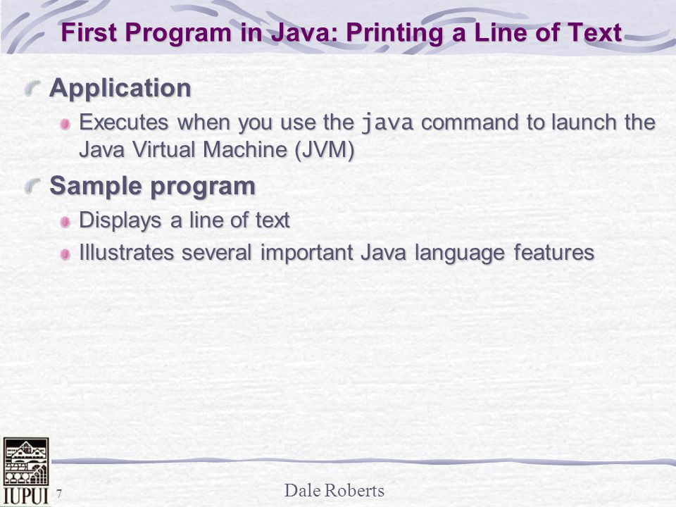 Dale Roberts 7 First Program in Java: Printing a Line of Text Application Executes when you use the java command to launch the Java Virtual Machine (JVM) Sample program Displays a line of text Illustrates several important Java language features