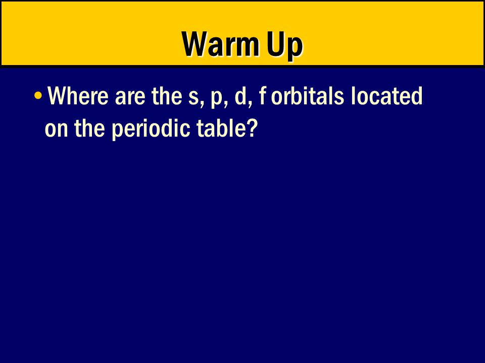 Warm Up Where are the s, p, d, f orbitals located on the periodic table