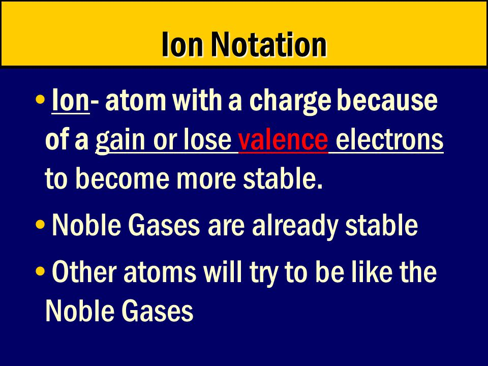 Ion Notation Ion- atom with a charge because of a gain or lose valence electrons to become more stable.