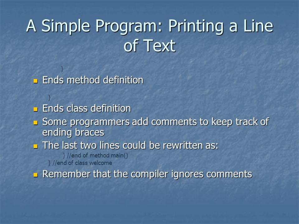 A Simple Program: Printing a Line of Text } Ends method definition Ends method definition } Ends class definition Ends class definition Some programmers add comments to keep track of ending braces Some programmers add comments to keep track of ending braces The last two lines could be rewritten as: The last two lines could be rewritten as: } //end of method main() } //end of class welcome Remember that the compiler ignores comments Remember that the compiler ignores comments
