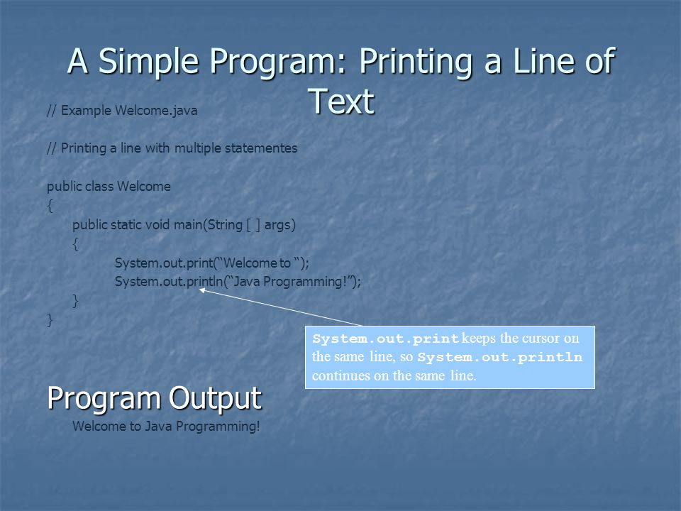 A Simple Program: Printing a Line of Text // Example Welcome.java // Printing a line with multiple statementes public class Welcome { public static void main(String [ ] args) { System.out.print( Welcome to ); System.out.println( Java Programming! ); } Program Output Welcome to Java Programming.