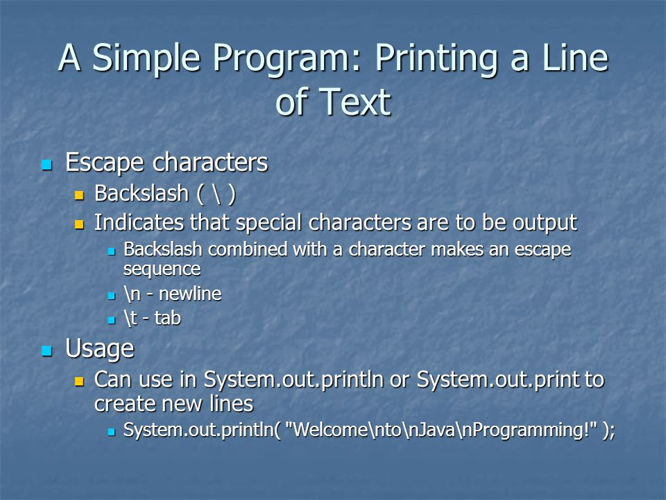 A Simple Program: Printing a Line of Text Escape characters Escape characters Backslash ( \ ) Backslash ( \ ) Indicates that special characters are to be output Indicates that special characters are to be output Backslash combined with a character makes an escape sequence Backslash combined with a character makes an escape sequence \n - newline \n - newline \t - tab \t - tab Usage Usage Can use in System.out.println or System.out.print to create new lines Can use in System.out.println or System.out.print to create new lines System.out.println( Welcome\nto\nJava\nProgramming! ); System.out.println( Welcome\nto\nJava\nProgramming! );