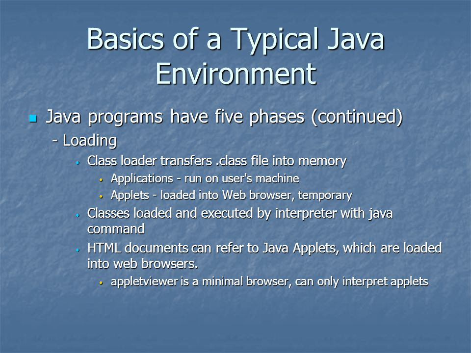 Basics of a Typical Java Environment Java programs have five phases (continued) Java programs have five phases (continued) - Loading Class loader transfers.class file into memory Class loader transfers.class file into memory Applications - run on user s machine Applications - run on user s machine Applets - loaded into Web browser, temporary Applets - loaded into Web browser, temporary Classes loaded and executed by interpreter with java command Classes loaded and executed by interpreter with java command HTML documents can refer to Java Applets, which are loaded into web browsers.