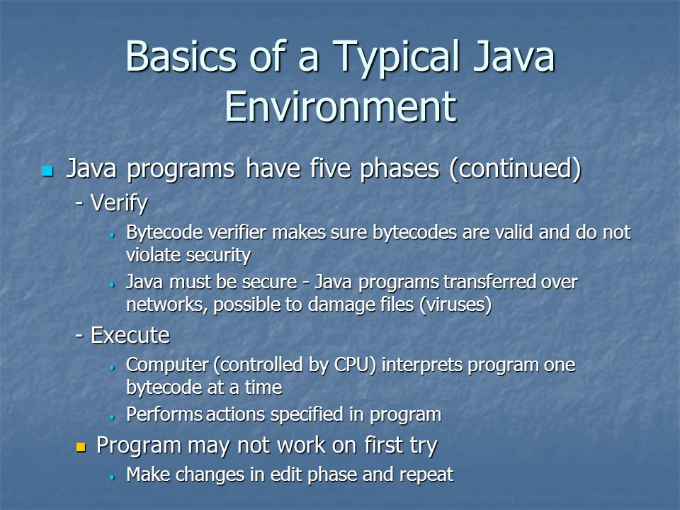 Basics of a Typical Java Environment Java programs have five phases (continued) Java programs have five phases (continued) - Verify Bytecode verifier makes sure bytecodes are valid and do not violate security Bytecode verifier makes sure bytecodes are valid and do not violate security Java must be secure - Java programs transferred over networks, possible to damage files (viruses) Java must be secure - Java programs transferred over networks, possible to damage files (viruses) - Execute Computer (controlled by CPU) interprets program one bytecode at a time Computer (controlled by CPU) interprets program one bytecode at a time Performs actions specified in program Performs actions specified in program Program may not work on first try Program may not work on first try Make changes in edit phase and repeat Make changes in edit phase and repeat