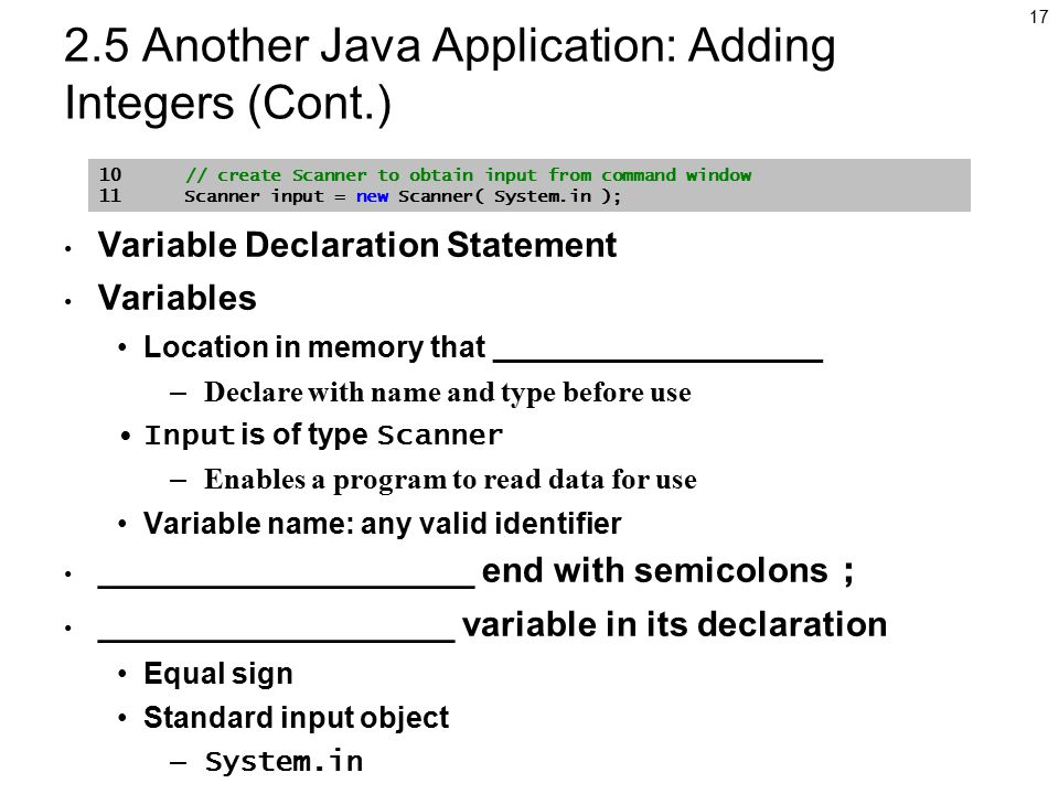 Another Java Application: Adding Integers (Cont.) Variable Declaration Statement Variables Location in memory that ____________________ – Declare with name and type before use Input is of type Scanner – Enables a program to read data for use Variable name: any valid identifier ___________________ end with semicolons ; __________________ variable in its declaration Equal sign Standard input object – System.in 10 // create Scanner to obtain input from command window 11 Scanner input = new Scanner( System.in );