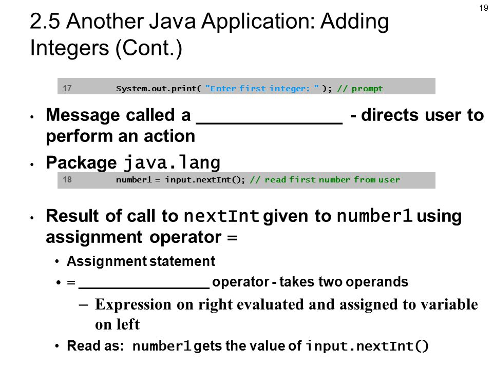 Another Java Application: Adding Integers (Cont.) Message called a _______________ - directs user to perform an action Package java.lang Result of call to nextInt given to number1 using assignment operator = Assignment statement = _________________ operator - takes two operands – Expression on right evaluated and assigned to variable on left Read as: number1 gets the value of input.nextInt() 17 System.out.print( Enter first integer: ); // prompt 18 number1 = input.nextInt(); // read first number from user