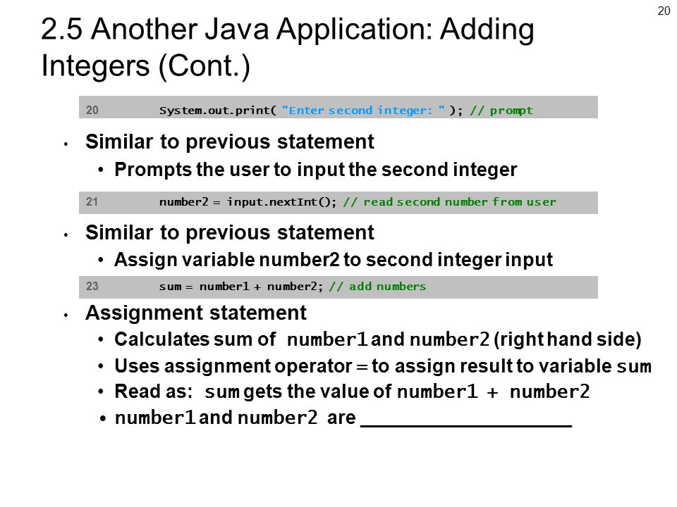 Another Java Application: Adding Integers (Cont.) Similar to previous statement Prompts the user to input the second integer Similar to previous statement Assign variable number2 to second integer input Assignment statement Calculates sum of number1 and number2 (right hand side) Uses assignment operator = to assign result to variable sum Read as: sum gets the value of number1 + number2 number1 and number2 are ____________________ 20 System.out.print( Enter second integer: ); // prompt 21 number2 = input.nextInt(); // read second number from user 23 sum = number1 + number2; // add numbers