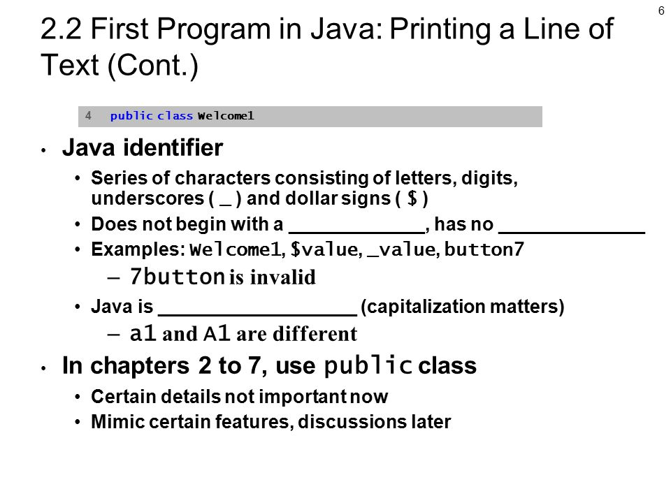 6 2.2 First Program in Java: Printing a Line of Text (Cont.) Java identifier Series of characters consisting of letters, digits, underscores ( _ ) and dollar signs ( $ ) Does not begin with a _____________, has no ______________ Examples: Welcome1, $value, _value, button7 – 7button is invalid Java is ___________________ (capitalization matters) – a1 and A1 are different In chapters 2 to 7, use public class Certain details not important now Mimic certain features, discussions later 4 public class Welcome1