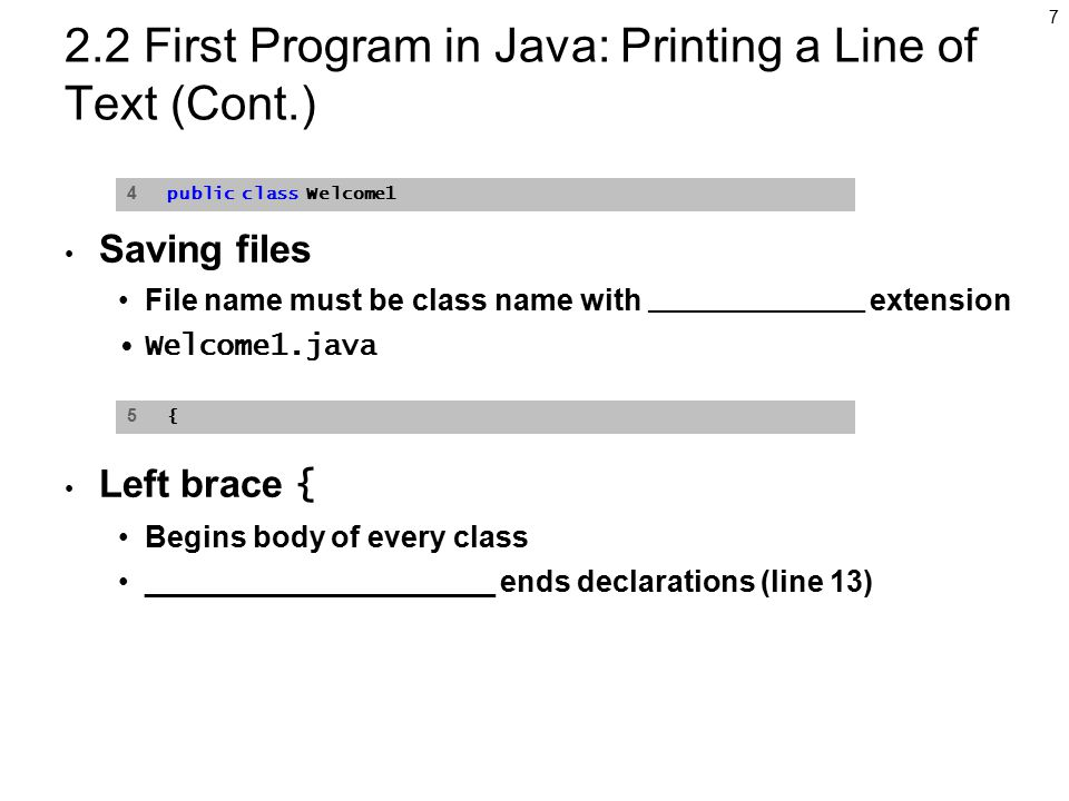7 2.2 First Program in Java: Printing a Line of Text (Cont.) Saving files File name must be class name with ____________ extension Welcome1.java Left brace { Begins body of every class _____________________ ends declarations (line 13) 4 public class Welcome1 5 {