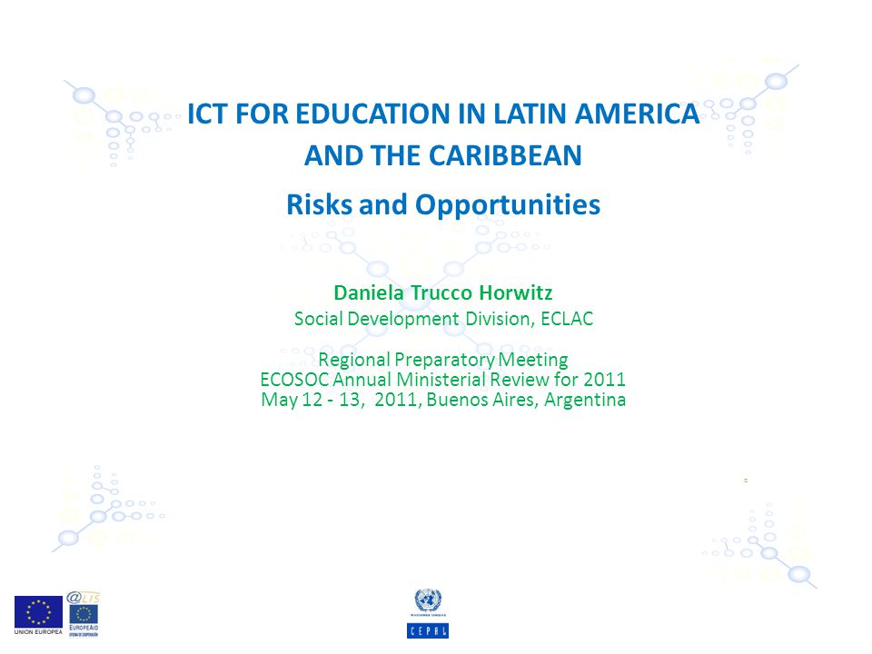 ICT FOR EDUCATION IN LATIN AMERICA AND THE CARIBBEAN Risks and Opportunities Daniela Trucco Horwitz Social Development Division, ECLAC Regional Preparatory Meeting ECOSOC Annual Ministerial Review for 2011 May 12 - 13, 2011, Buenos Aires, Argentina G