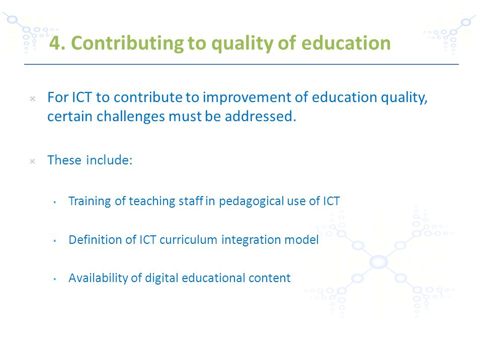 For ICT to contribute to improvement of education quality, certain challenges must be addressed. These include: Training of teaching staff in pedagogi