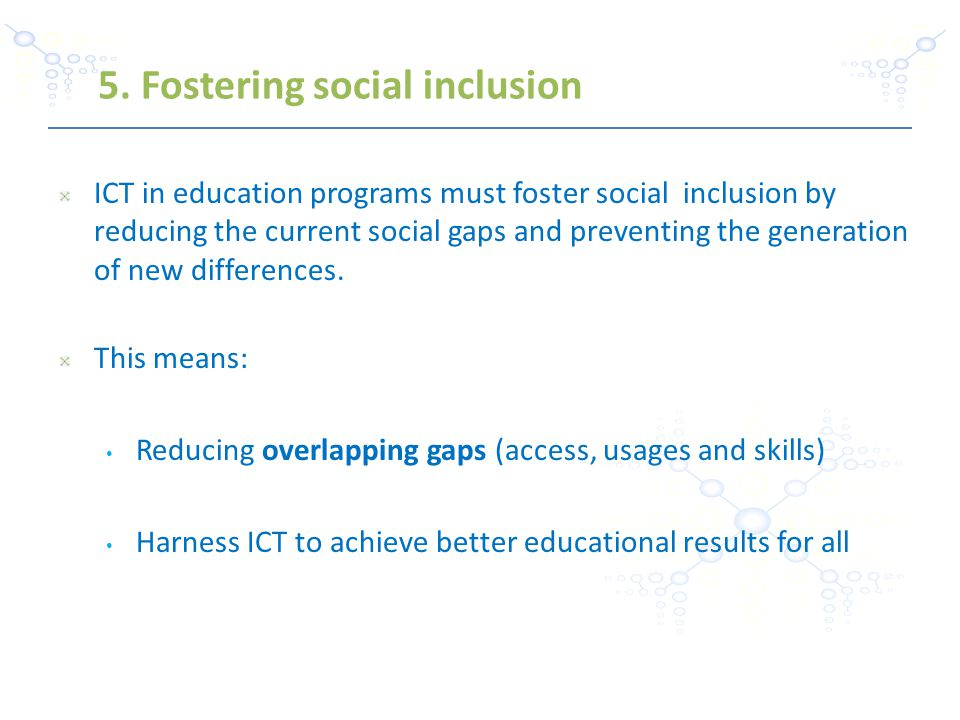 ICT in education programs must foster social inclusion by reducing the current social gaps and preventing the generation of new differences.