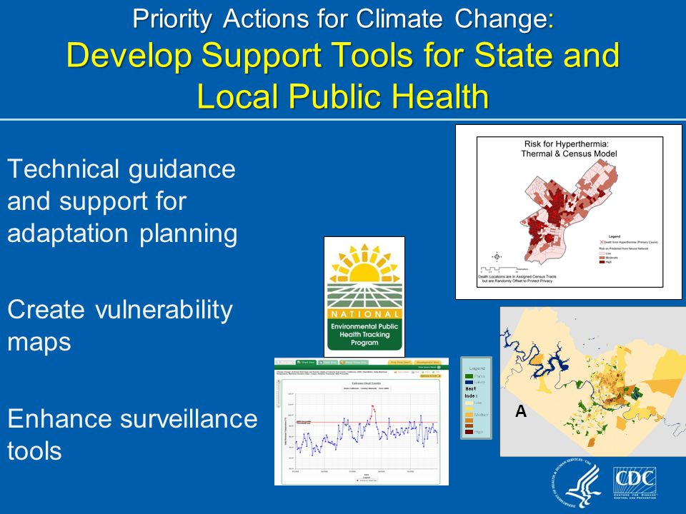 Priority Actions for Climate Change: Develop Support Tools for State and Local Public Health Technical guidance and support for adaptation planning Create vulnerability maps Enhance surveillance tools A
