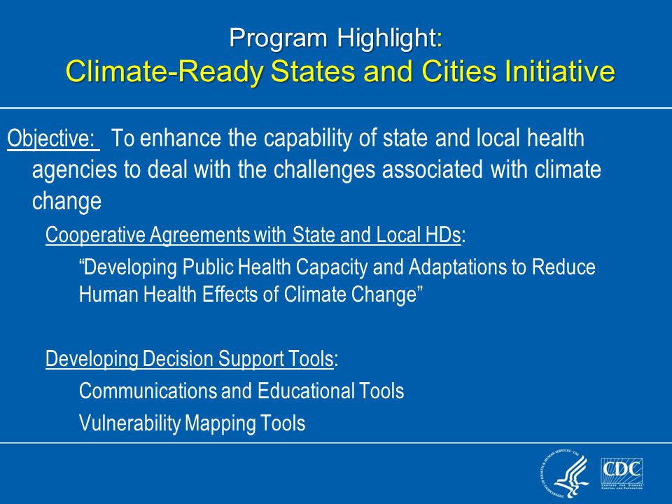 Program Highlight: Climate-Ready States and Cities Initiative Objective: To enhance the capability of state and local health agencies to deal with the challenges associated with climate change Cooperative Agreements with State and Local HDs: Developing Public Health Capacity and Adaptations to Reduce Human Health Effects of Climate Change Developing Decision Support Tools: Communications and Educational Tools Vulnerability Mapping Tools