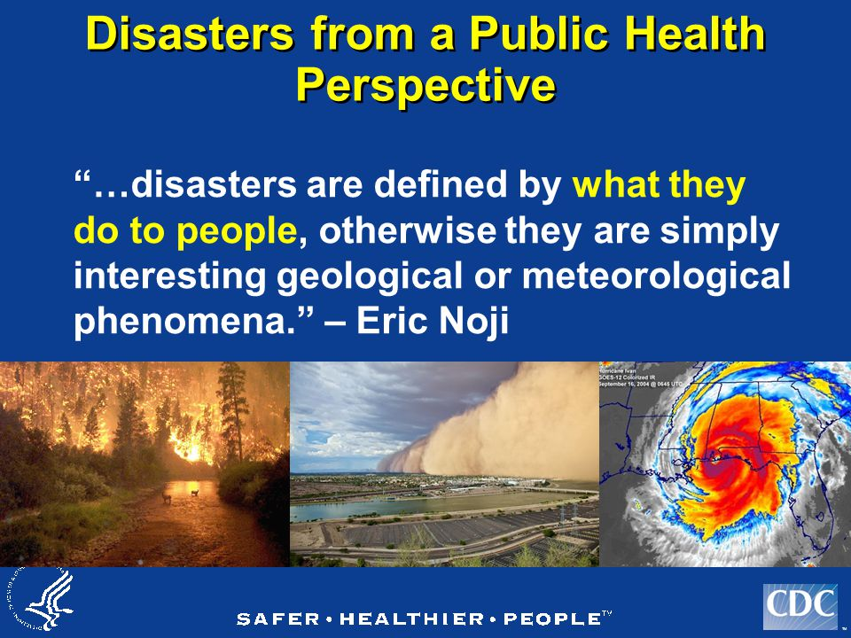 TM Disasters from a Public Health Perspective …disasters are defined by what they do to people, otherwise they are simply interesting geological or meteorological phenomena. – Eric Noji