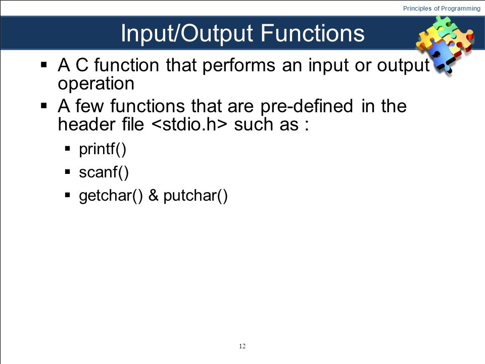 Principles of Programming Input/Output Functions  A C function that performs an input or output operation  A few functions that are pre-defined in the header file such as :  printf()  scanf()  getchar() & putchar() 12