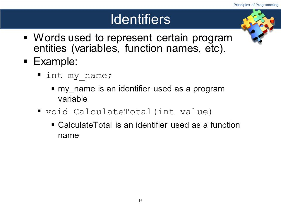 Principles of Programming Identifiers  Words used to represent certain program entities (variables, function names, etc).