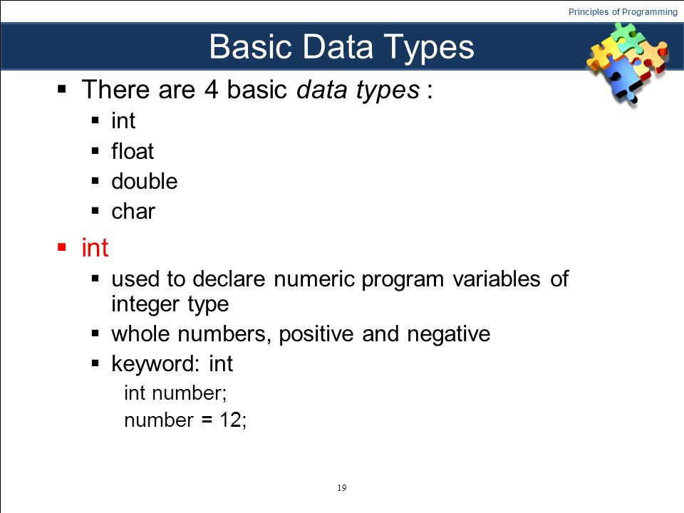 Principles of Programming Basic Data Types  There are 4 basic data types :  int  float  double  char  int  used to declare numeric program variables of integer type  whole numbers, positive and negative  keyword: int int number; number = 12; 19