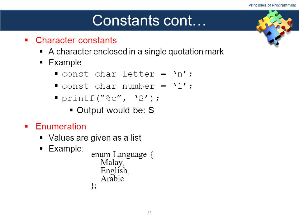 Principles of Programming Constants cont…  Character constants  A character enclosed in a single quotation mark  Example:  const char letter = 'n';  const char number = '1';  printf( %c , 'S');  Output would be: S  Enumeration  Values are given as a list  Example: 23 enum Language { Malay, English, Arabic };