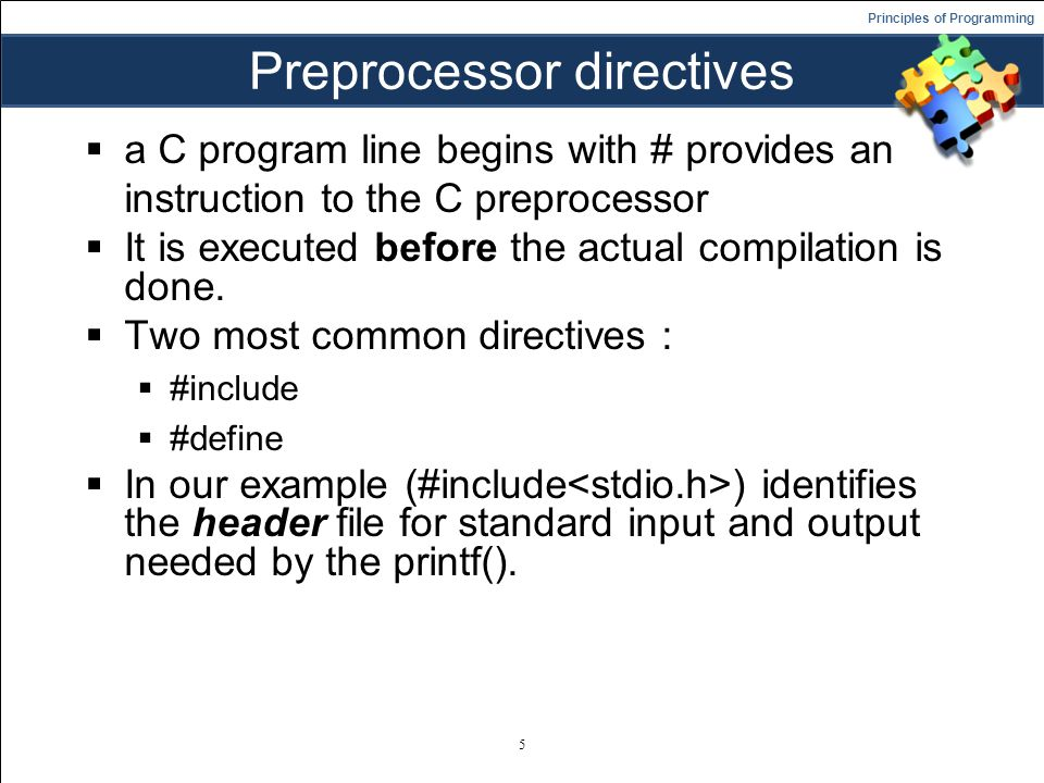 Principles of Programming Preprocessor directives  a C program line begins with # provides an instruction to the C preprocessor  It is executed before the actual compilation is done.