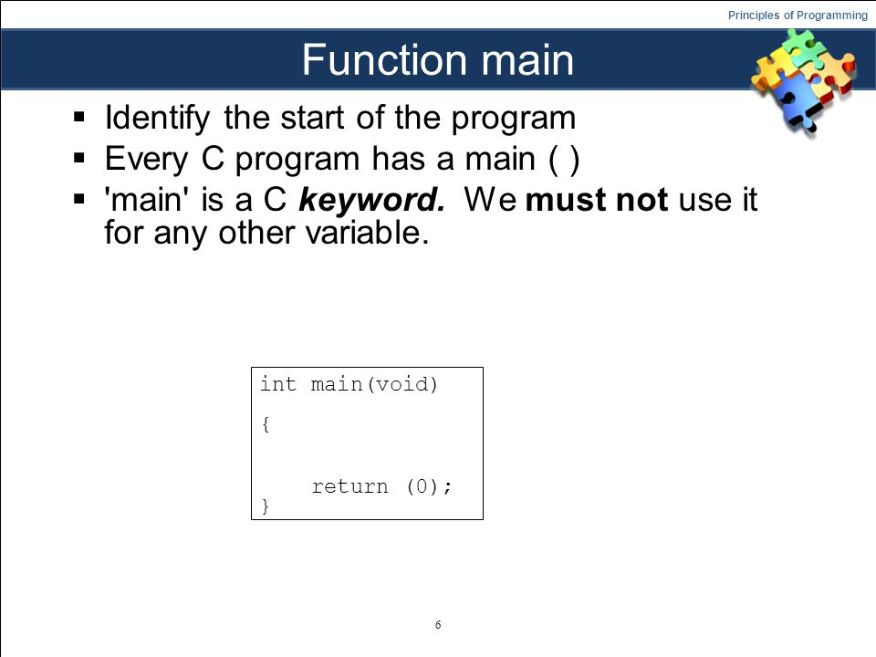 Principles of Programming Function main  Identify the start of the program  Every C program has a main ( )  main is a C keyword.