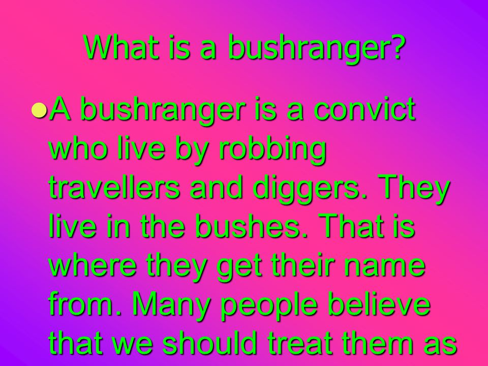 What is a bushranger.A bushranger is a convict who live by robbing travellers and diggers.