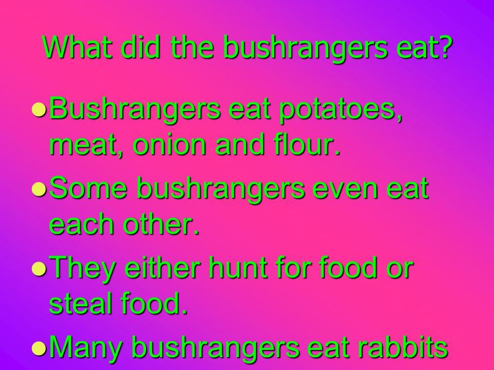 What did the bushrangers eat.Bushrangers eat potatoes, meat, onion and flour.