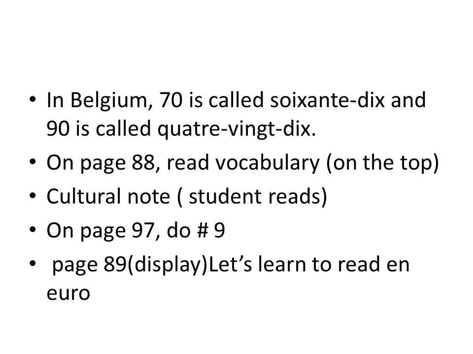 In Belgium, 70 is called soixante-dix and 90 is called quatre-vingt-dix. On page 88, read vocabulary (on the top) Cultural note ( student reads) On pa