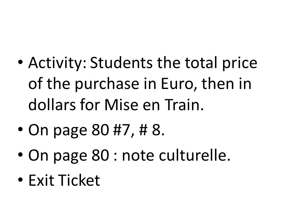 Activity: Students the total price of the purchase in Euro, then in dollars for Mise en Train. On page 80 #7, # 8. On page 80 : note culturelle. Exit