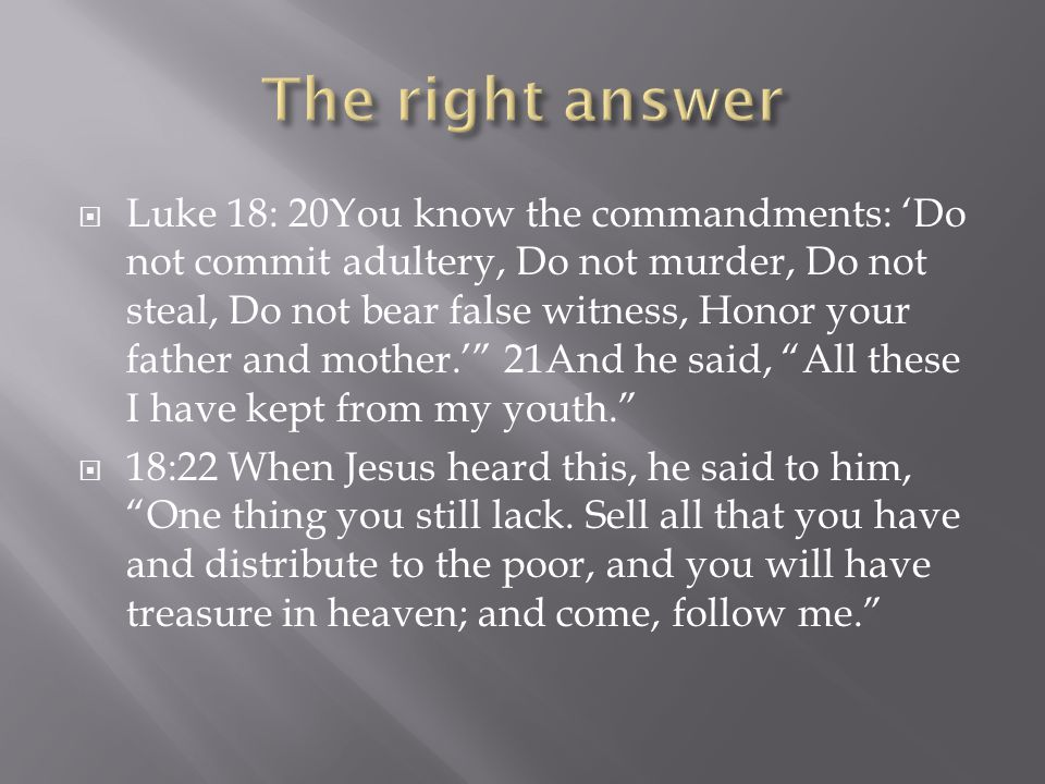  Luke 18: 20You know the commandments: 'Do not commit adultery, Do not murder, Do not steal, Do not bear false witness, Honor your father and mother.' 21And he said, All these I have kept from my youth.  18:22 When Jesus heard this, he said to him, One thing you still lack.