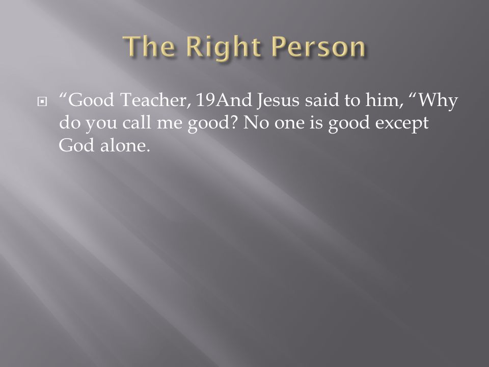  Good Teacher, 19And Jesus said to him, Why do you call me good.