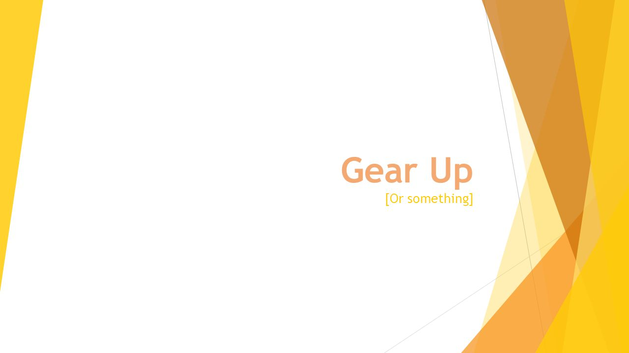 Gear Up [Or something]