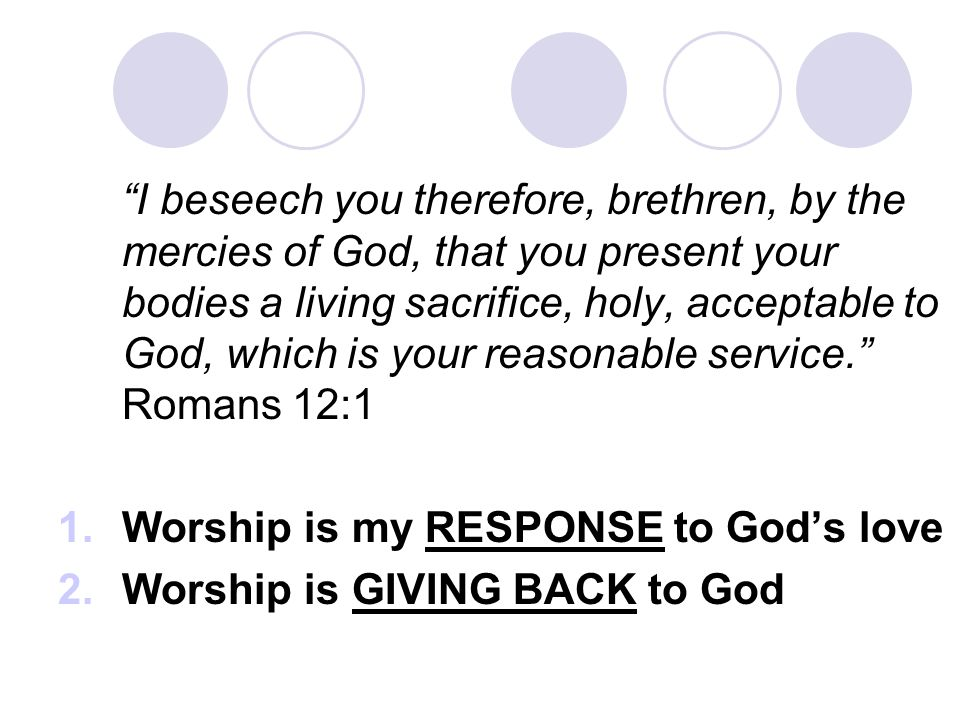 I beseech you therefore, brethren, by the mercies of God, that you present your bodies a living sacrifice, holy, acceptable to God, which is your reasonable service. Romans 12:1 1.Worship is my RESPONSE to God's love 2.Worship is GIVING BACK to God