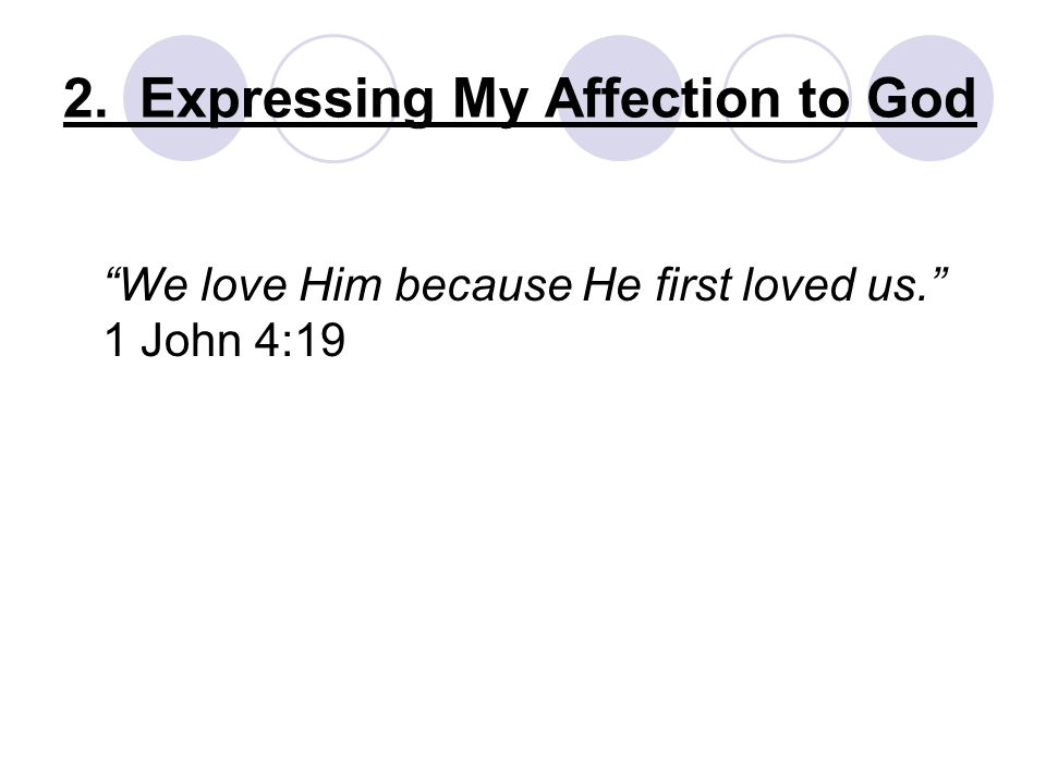 We love Him because He first loved us. 1 John 4:19
