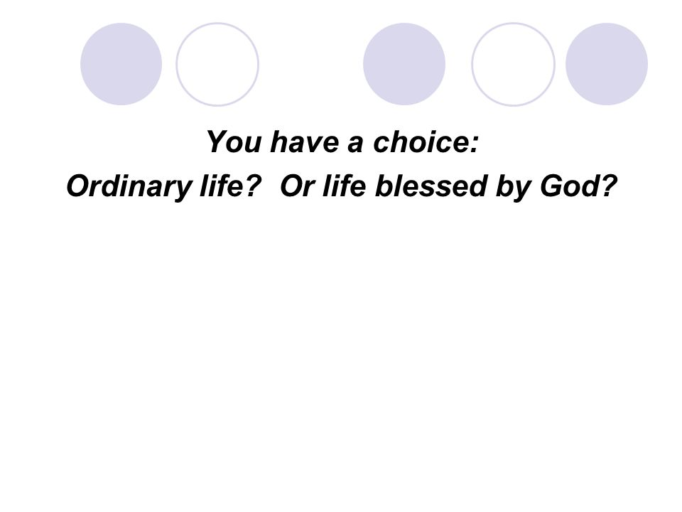 You have a choice: Ordinary life Or life blessed by God