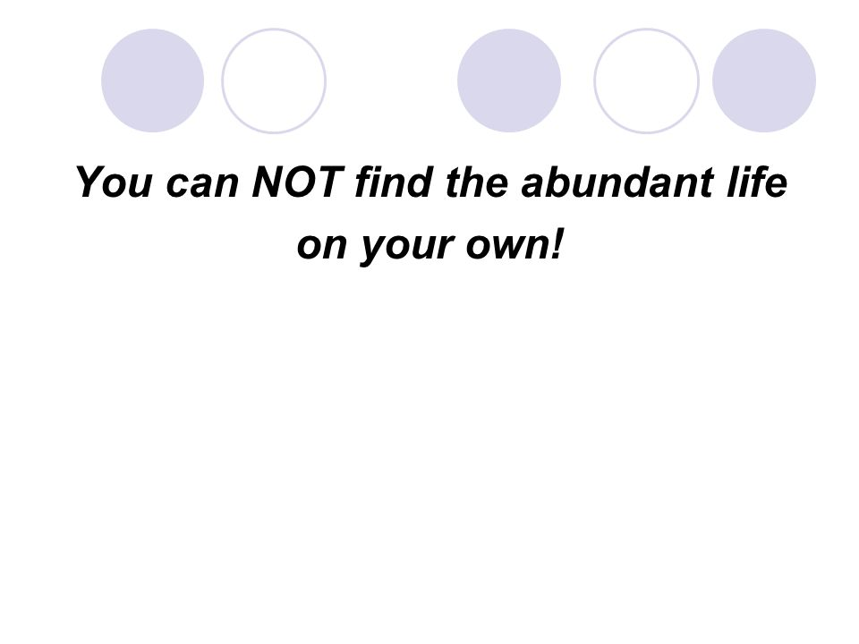You can NOT find the abundant life on your own!