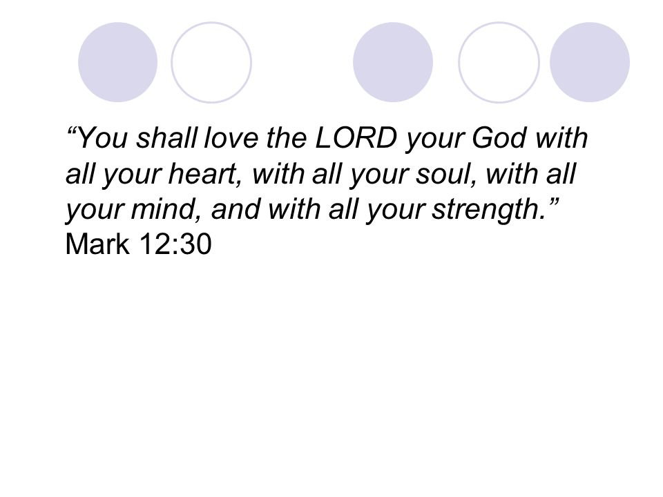 You shall love the LORD your God with all your heart, with all your soul, with all your mind, and with all your strength. Mark 12:30