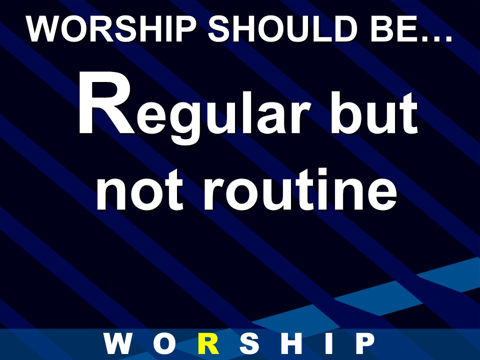 R egular but not routine WORSHIP SHOULD BE… W O R S H I P