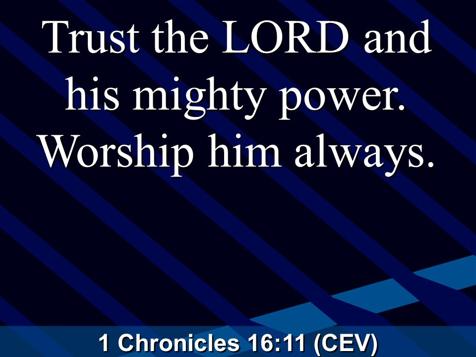 1 Chronicles 16:11 (CEV) Trust the LORD and his mighty power. Worship him always.