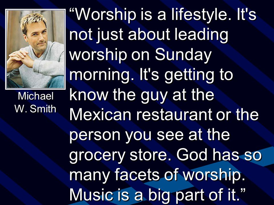 Worship is a lifestyle. It s not just about leading worship on Sunday morning.