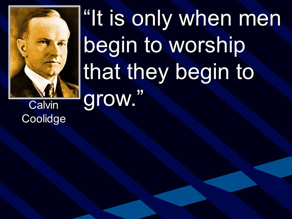 It is only when men begin to worship that they begin to grow. Calvin Coolidge