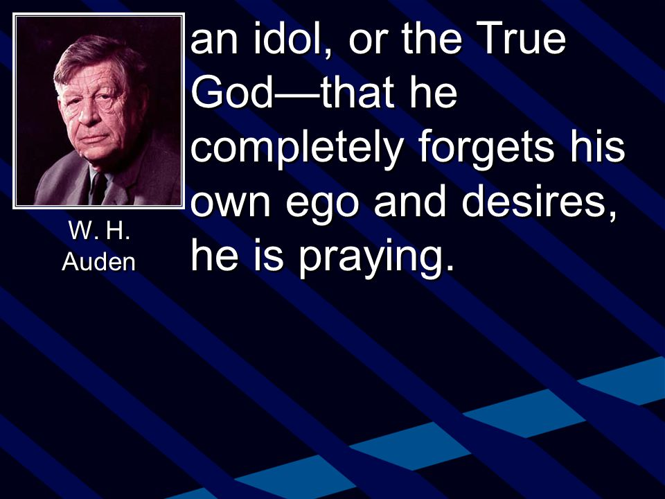 an idol, or the True God—that he completely forgets his own ego and desires, he is praying.
