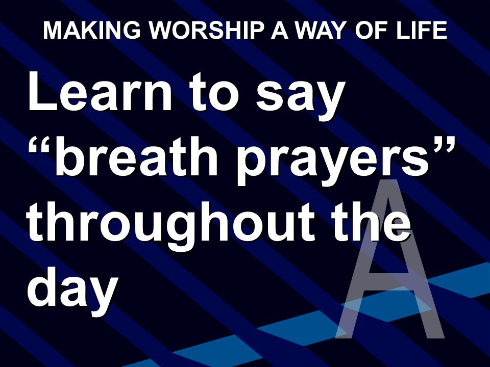 Learn to say breath prayers throughout the day MAKING WORSHIP A WAY OF LIFE