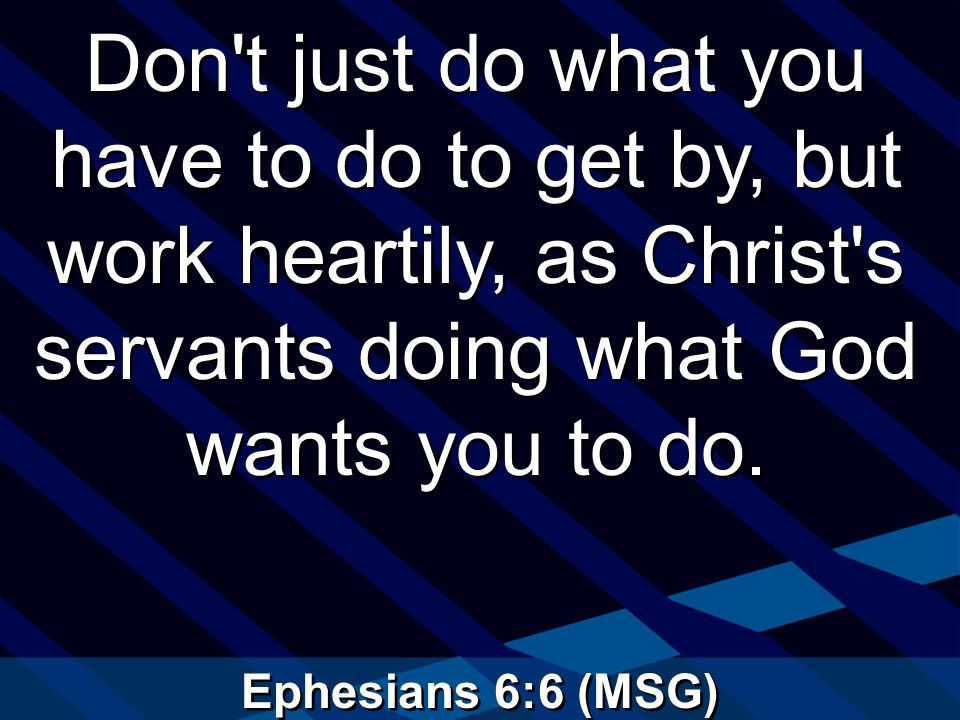 Ephesians 6:6 (MSG) Don t just do what you have to do to get by, but work heartily, as Christ s servants doing what God wants you to do.